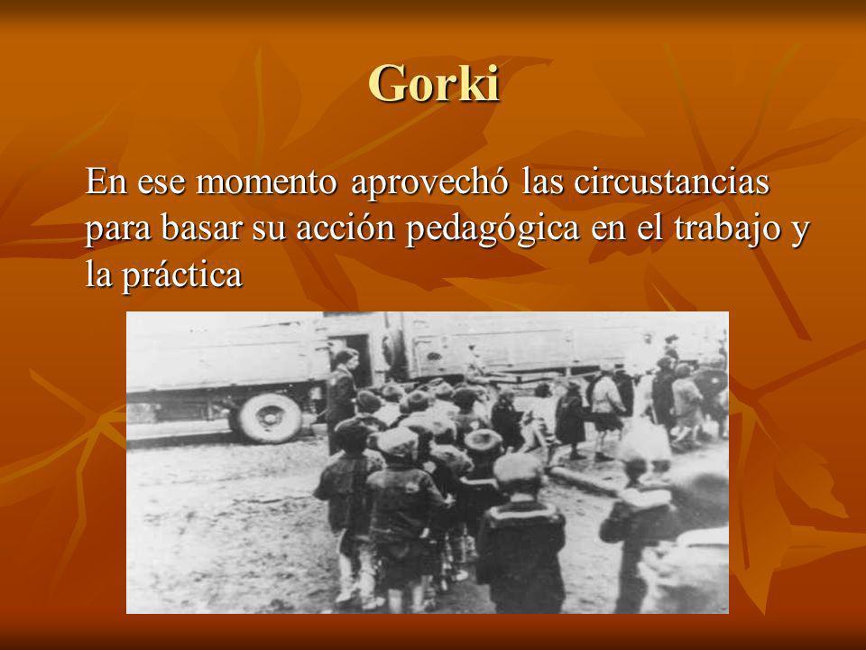 Gorki En ese momento aprovechó las circustancias para basar su acción pedagógica en el trabajo y la práctica