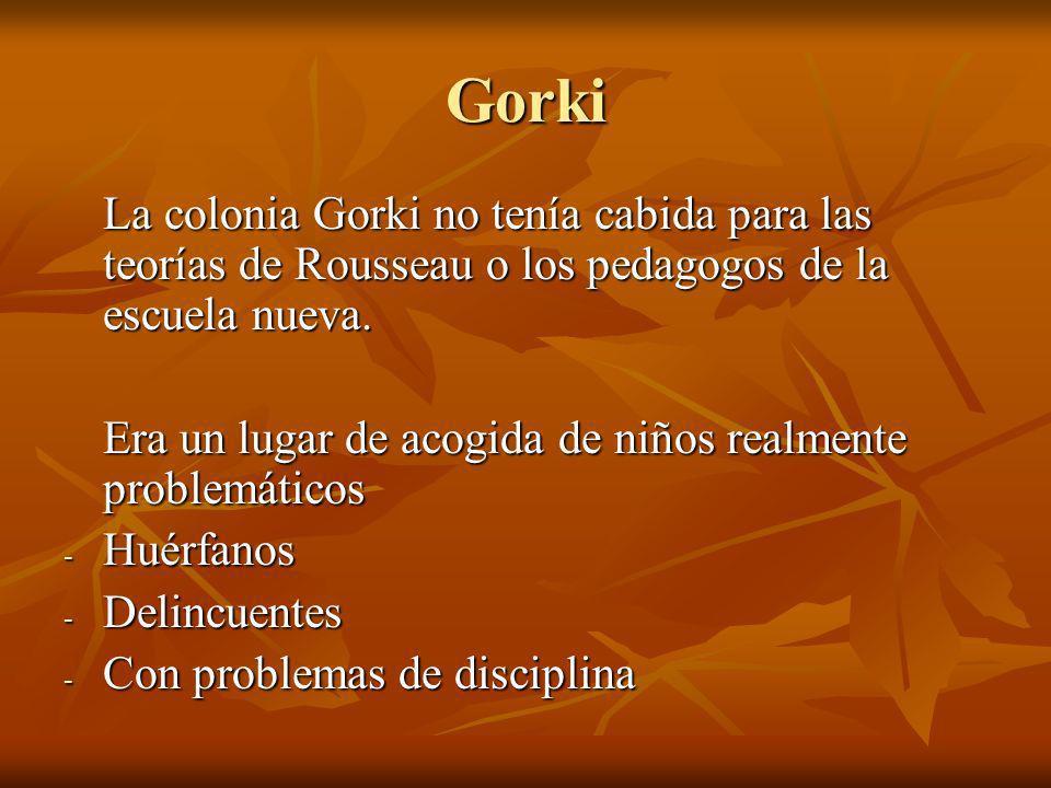 Gorki La colonia Gorki no tenía cabida para las teorías de Rousseau o los pedagogos de la escuela nueva. Era un lugar de acogida de niños realmente pr