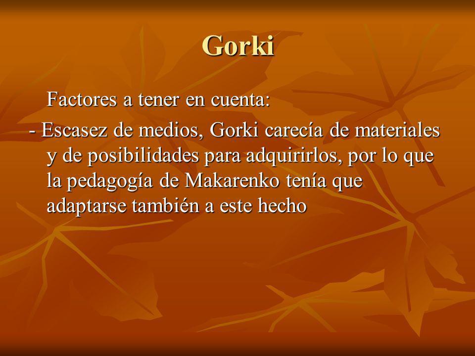 Gorki Factores a tener en cuenta: - Escasez de medios, Gorki carecía de materiales y de posibilidades para adquirirlos, por lo que la pedagogía de Mak