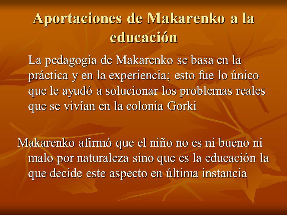 Aportaciones de Makarenko a la educación La pedagogía de Makarenko se basa en la práctica y en la experiencia; esto fue lo único que le ayudó a soluci