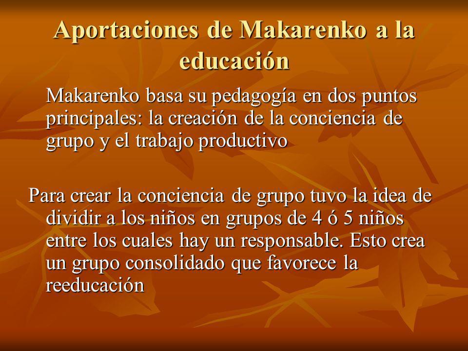 Aportaciones de Makarenko a la educación Makarenko basa su pedagogía en dos puntos principales: la creación de la conciencia de grupo y el trabajo pro