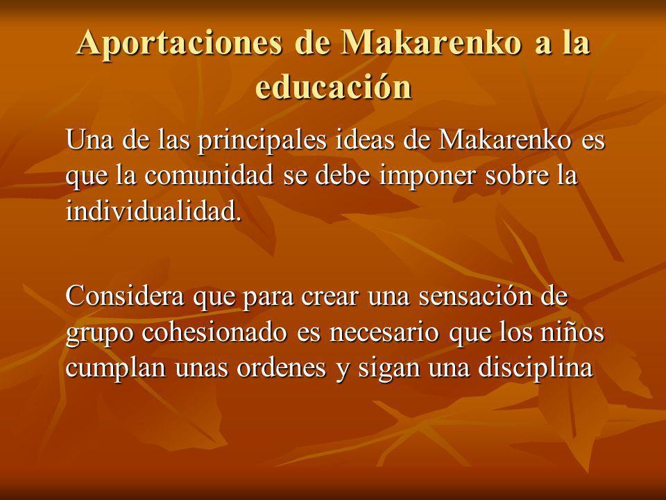 Aportaciones de Makarenko a la educación Una de las principales ideas de Makarenko es que la comunidad se debe imponer sobre la individualidad. Consid