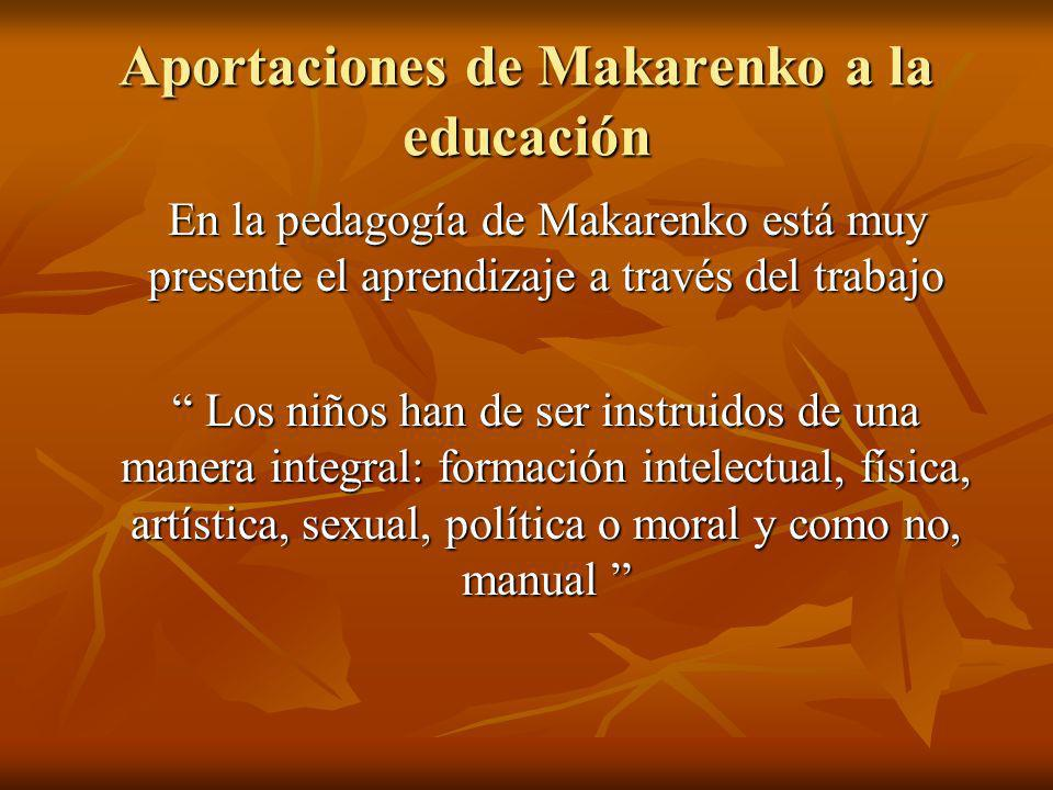 Aportaciones de Makarenko a la educación En la pedagogía de Makarenko está muy presente el aprendizaje a través del trabajo Los niños han de ser instr