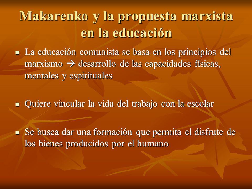 Makarenko y la propuesta marxista en la educación Makarenko defiende la escuela como colectividad Makarenko defiende la escuela como colectividad No acepta que la educación deba fundamentarse sobre las necesidades del niño No acepta que la educación deba fundamentarse sobre las necesidades del niño El hombre se mueve según las leyes naturales El hombre se mueve según las leyes naturales Afirma que el culto a la espontaneidad menosprecia el papel de la educación Afirma que el culto a la espontaneidad menosprecia el papel de la educación Exige una educación de la voluntad Exige una educación de la voluntad
