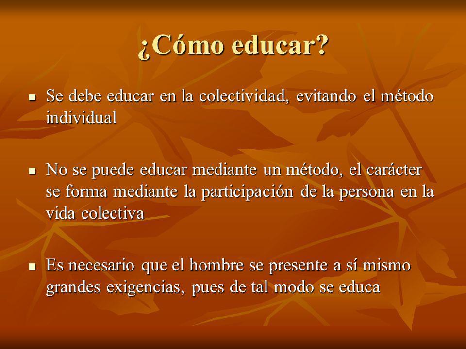 ¿Cómo educar? Se debe educar en la colectividad, evitando el método individual Se debe educar en la colectividad, evitando el método individual No se