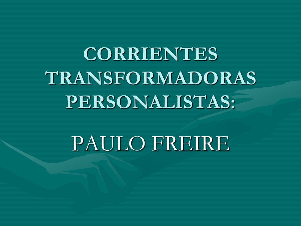 CORRIENTES TRANSFORMADORAS PERSONALISTAS: PAULO FREIRE