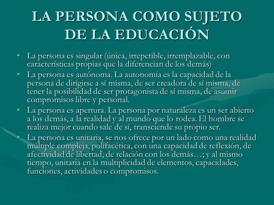 LA PERSONA COMO SUJETO DE LA EDUCACIÓN La persona es singular (única, irrepetible, irremplazable, con características propias que la diferencian de lo