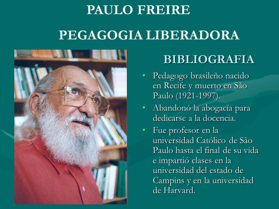 BIBLIOGRAFIA Pedagogo brasileño nacido en Recife y muerto en São Paulo (1921-1997). Abandonó la abogacía para dedicarse a la docencia. Fue profesor en