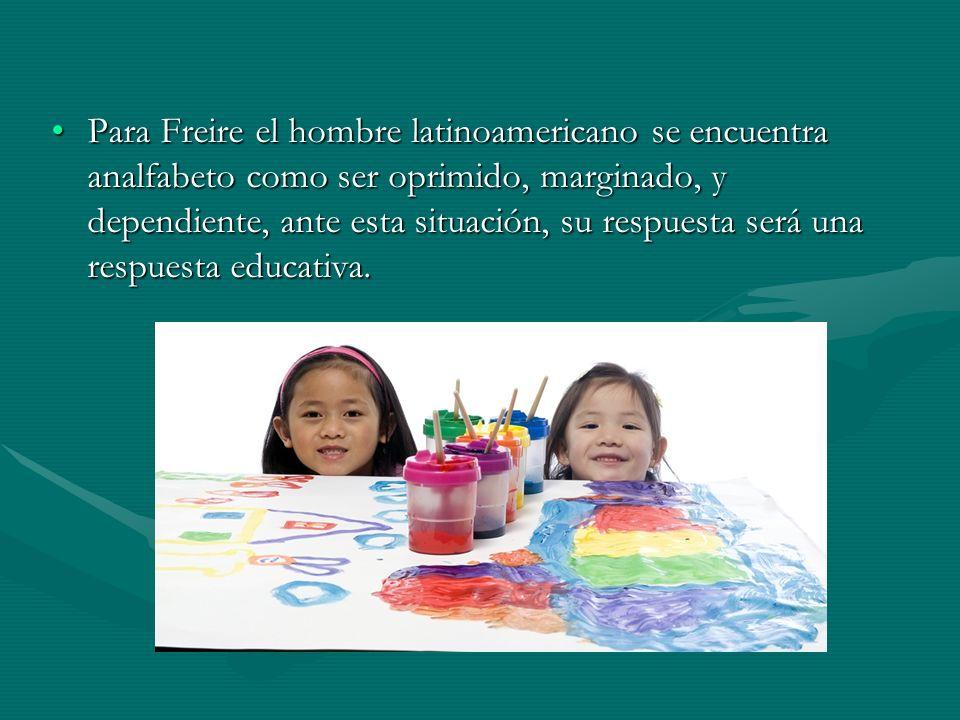 Para Freire el hombre latinoamericano se encuentra analfabeto como ser oprimido, marginado, y dependiente, ante esta situación, su respuesta será una