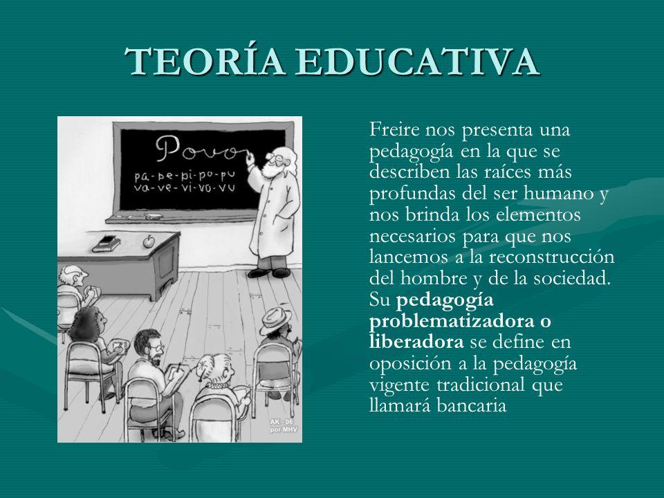 TEORÍA EDUCATIVA Freire nos presenta una pedagogía en la que se describen las raíces más profundas del ser humano y nos brinda los elementos necesario