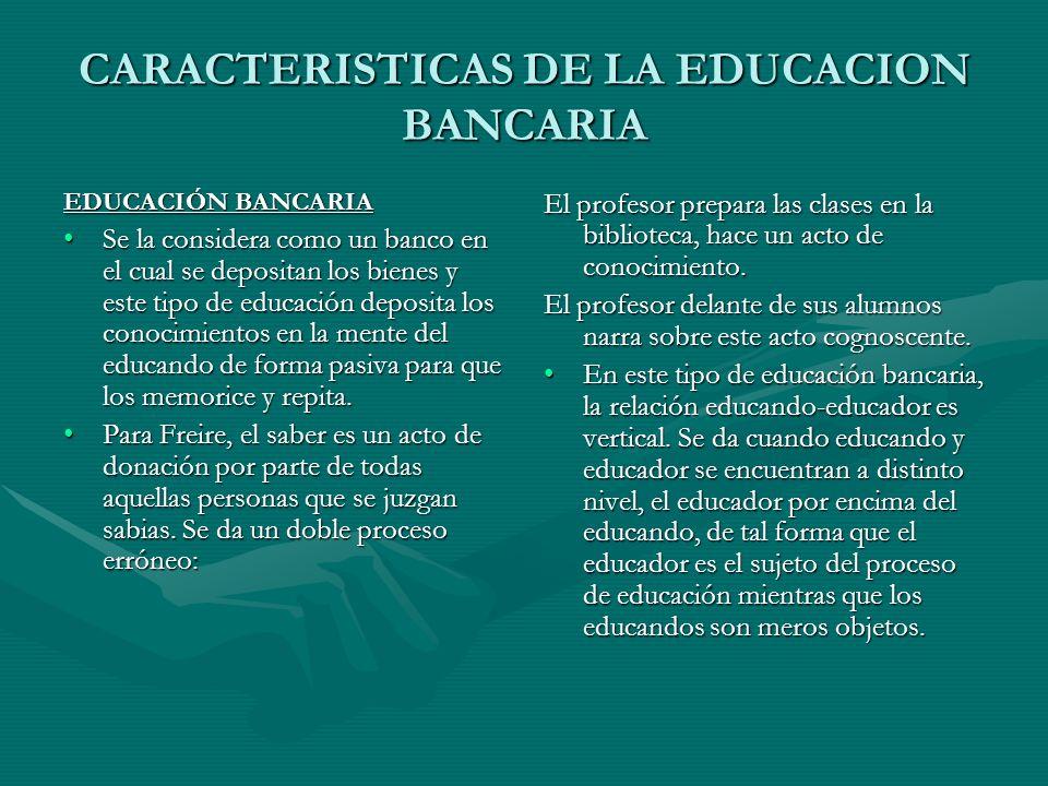 CARACTERISTICAS DE LA EDUCACION BANCARIA EDUCACIÓN BANCARIA Se la considera como un banco en el cual se depositan los bienes y este tipo de educación