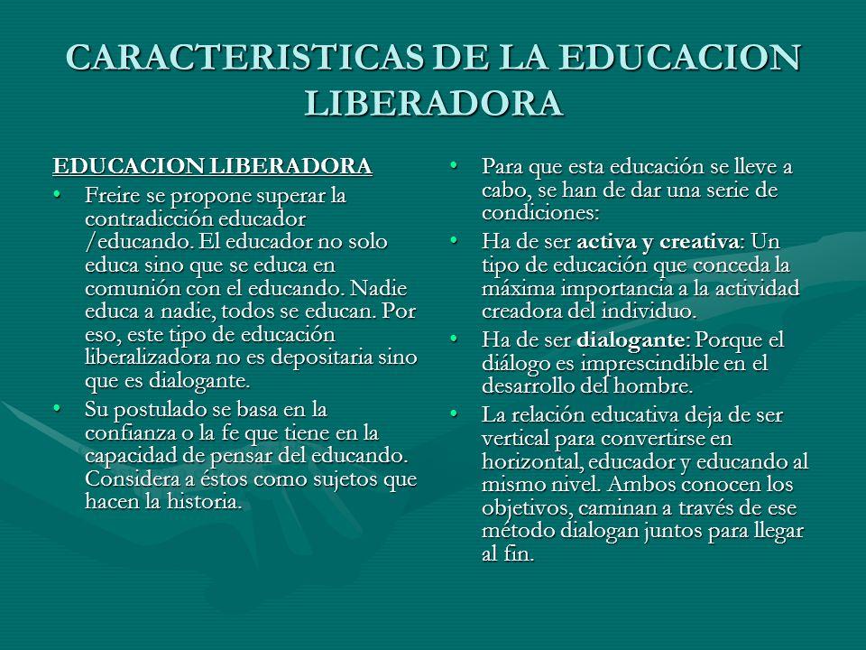 CARACTERISTICAS DE LA EDUCACION LIBERADORA EDUCACION LIBERADORA Freire se propone superar la contradicción educador /educando. El educador no solo edu