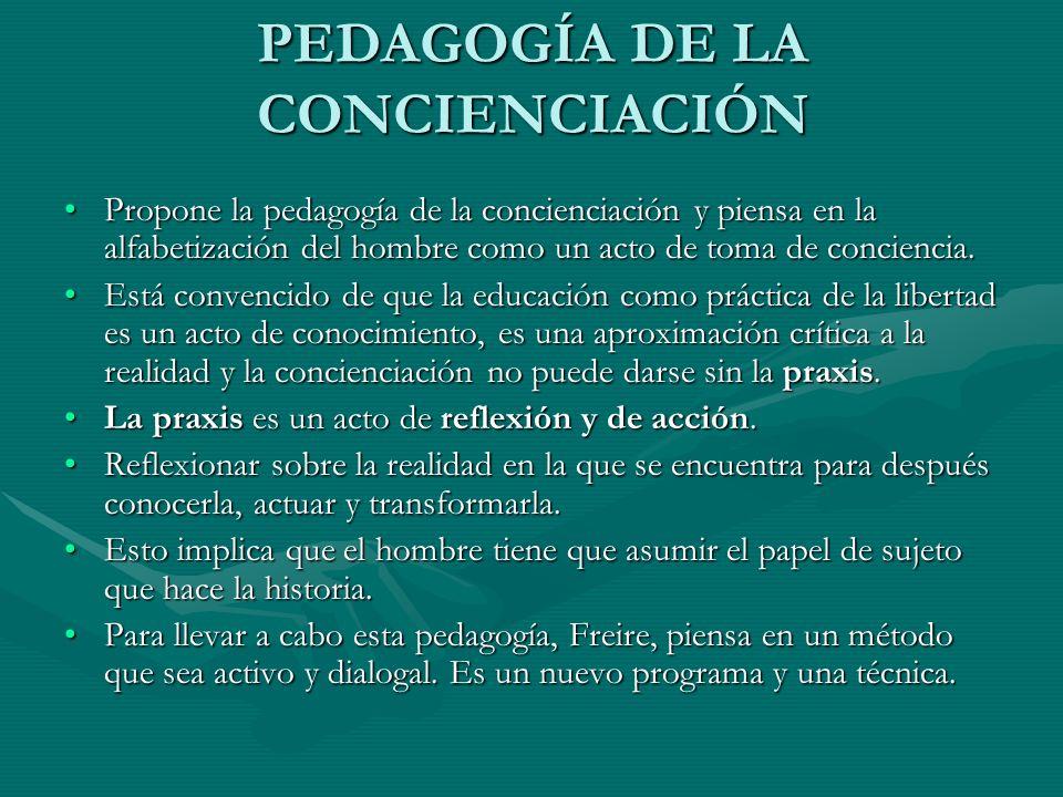 PEDAGOGÍA DE LA CONCIENCIACIÓN Propone la pedagogía de la concienciación y piensa en la alfabetización del hombre como un acto de toma de conciencia.P