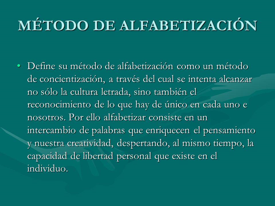 MÉTODO DE ALFABETIZACIÓN Define su método de alfabetización como un método de concientización, a través del cual se intenta alcanzar no sólo la cultur