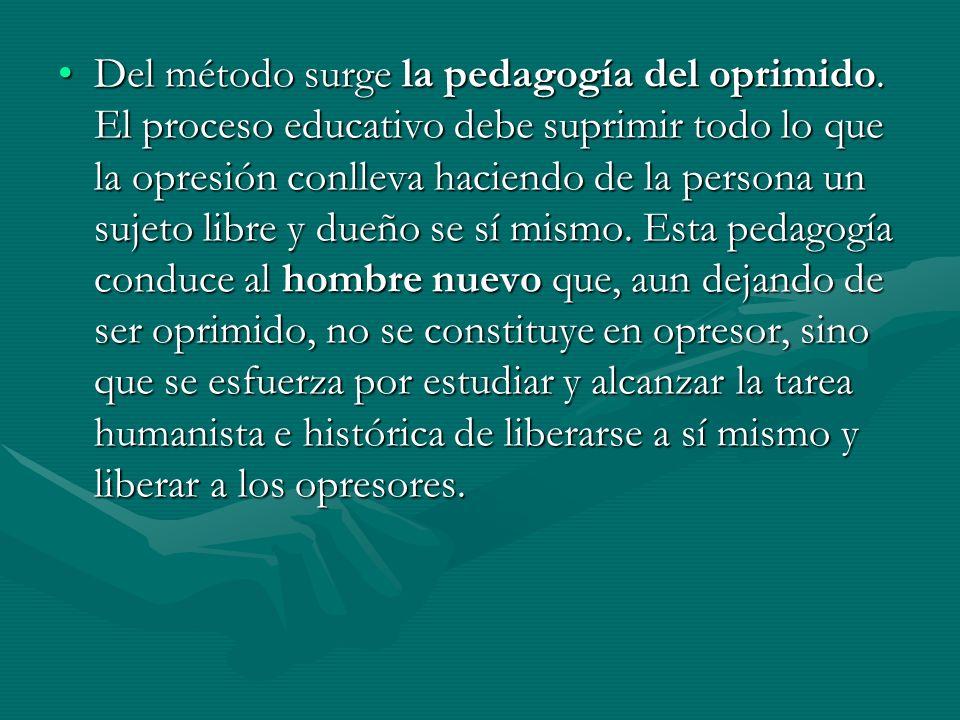 Del método surge la pedagogía del oprimido. El proceso educativo debe suprimir todo lo que la opresión conlleva haciendo de la persona un sujeto libre