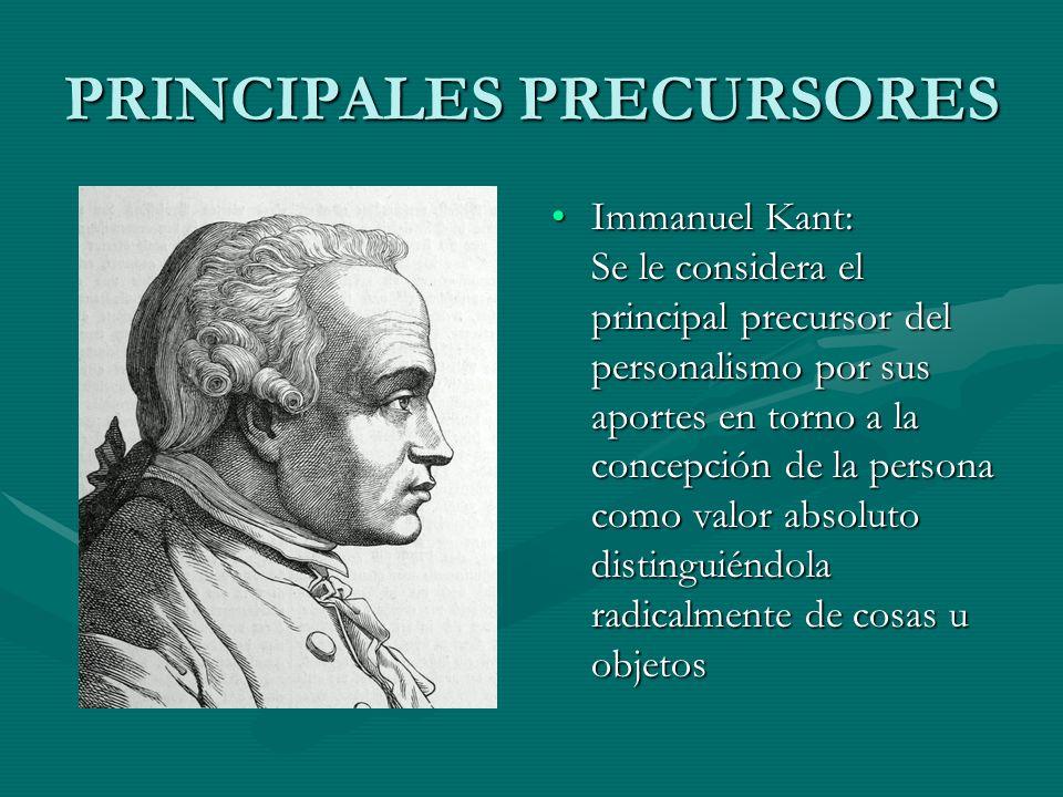 PRINCIPALES PRECURSORES Immanuel Kant: Se le considera el principal precursor del personalismo por sus aportes en torno a la concepción de la persona
