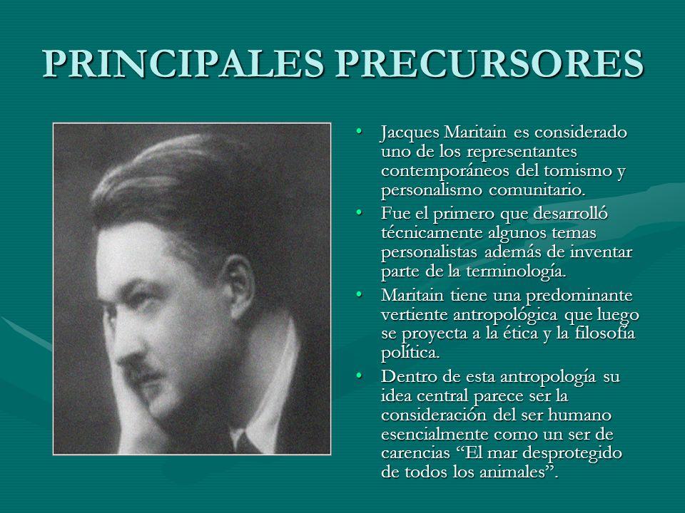 PRINCIPALES PRECURSORES Jacques Maritain es considerado uno de los representantes contemporáneos del tomismo y personalismo comunitario. Fue el primer