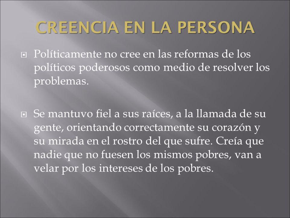 CREENCIA EN LA PERSONA Políticamente no cree en las reformas de los políticos poderosos como medio de resolver los problemas. Se mantuvo fiel a sus ra