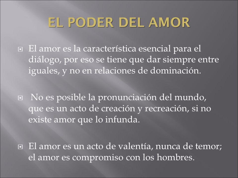 EL PODER DEL AMOR El amor es la característica esencial para el diálogo, por eso se tiene que dar siempre entre iguales, y no en relaciones de dominac