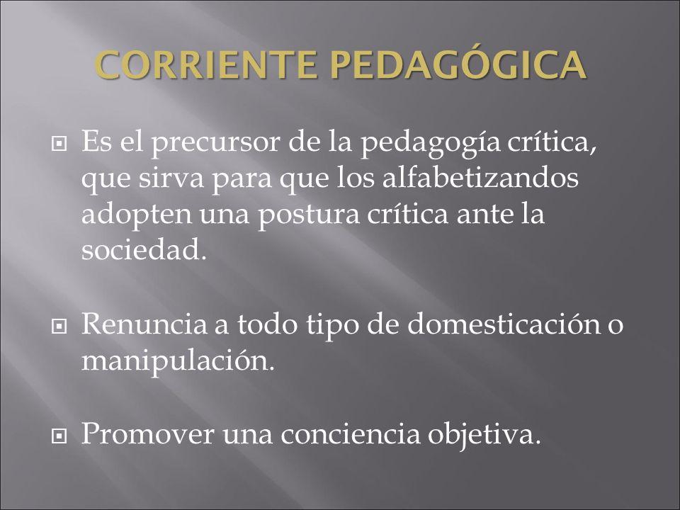 CORRIENTEPEDAGÓGICA CORRIENTE PEDAGÓGICA Es el precursor de la pedagogía crítica, que sirva para que los alfabetizandos adopten una postura crítica an