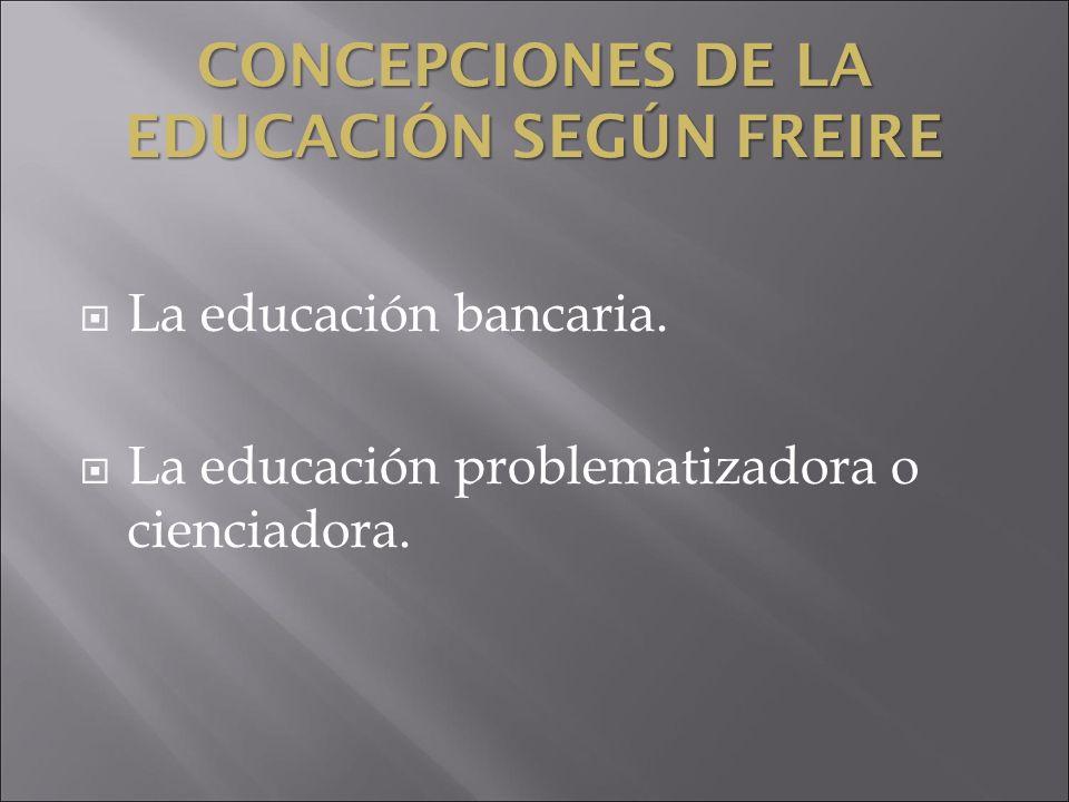 CONCEPCIONES DE LA EDUCACIÓN SEGÚN FREIRE La educación bancaria. La educación problematizadora o cienciadora.