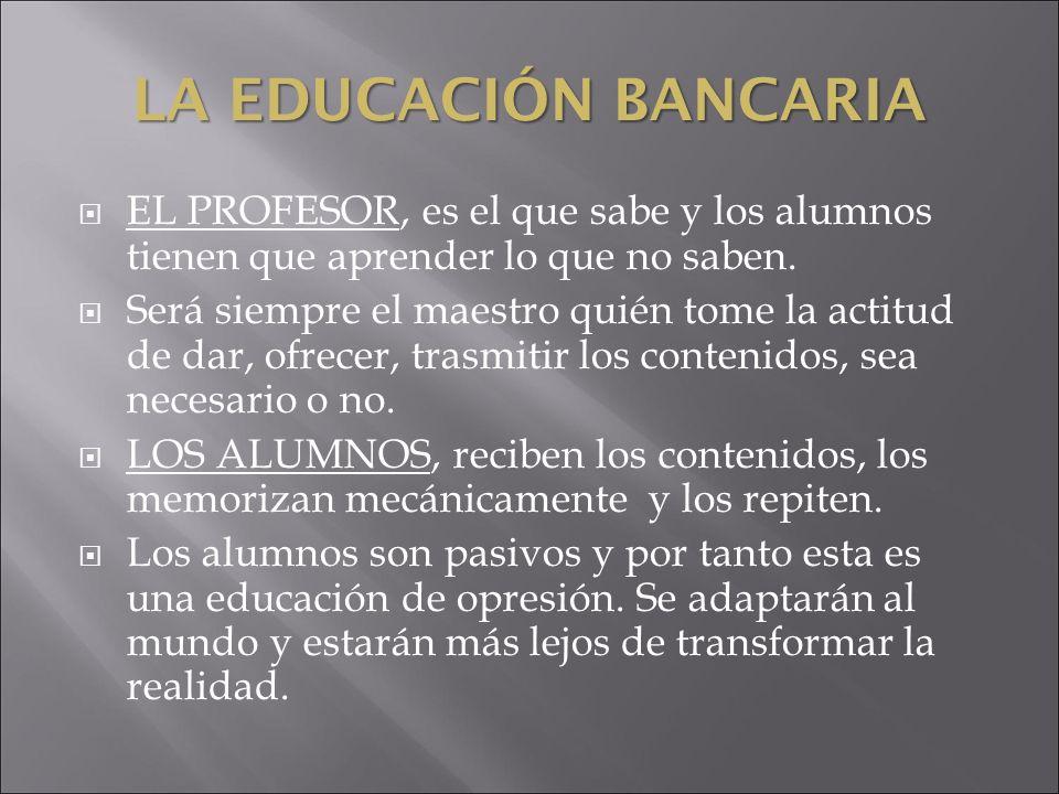 LA EDUCACIÓN BANCARIA EL PROFESOR, es el que sabe y los alumnos tienen que aprender lo que no saben. Será siempre el maestro quién tome la actitud de