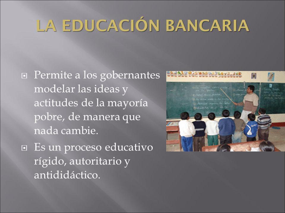 LA EDUCACIÓN BANCARIA Permite a los gobernantes modelar las ideas y actitudes de la mayoría pobre, de manera que nada cambie. Es un proceso educativo