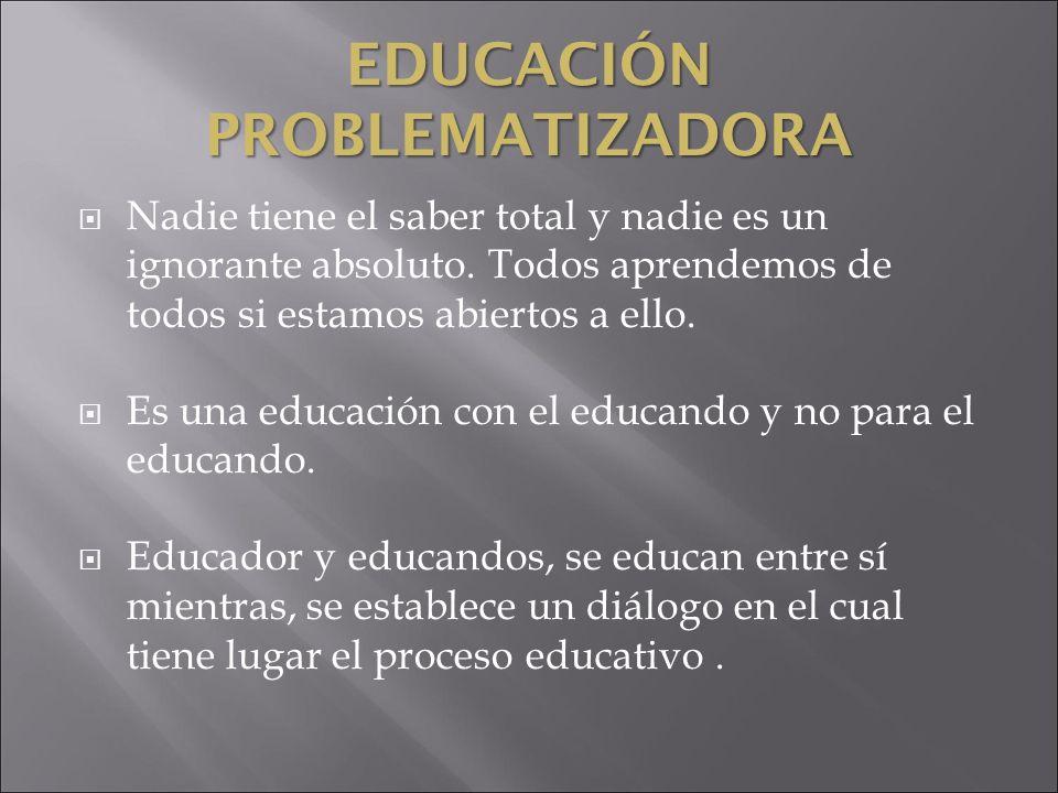 EDUCACIÓN PROBLEMATIZADORA Nadie tiene el saber total y nadie es un ignorante absoluto. Todos aprendemos de todos si estamos abiertos a ello. Es una e