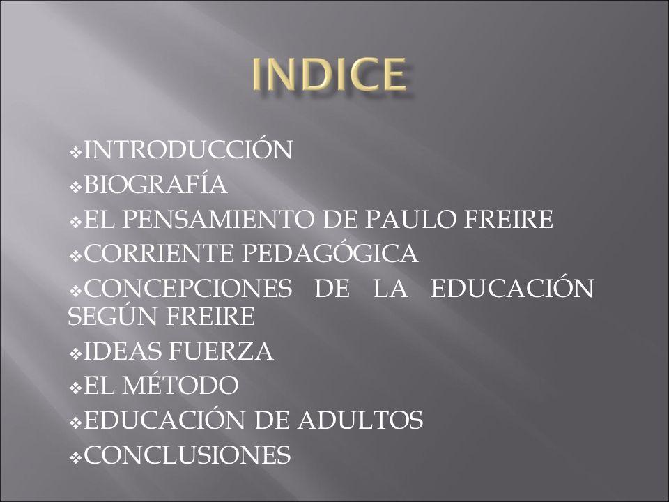 INTRODUCCIÓN BIOGRAFÍA EL PENSAMIENTO DE PAULO FREIRE CORRIENTE PEDAGÓGICA CONCEPCIONES DE LA EDUCACIÓN SEGÚN FREIRE IDEAS FUERZA EL MÉTODO EDUCACIÓN