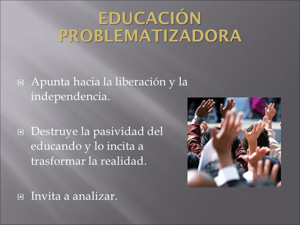 EDUCACIÓN PROBLEMATIZADORA Apunta hacia la liberación y la independencia. Destruye la pasividad del educando y lo incita a trasformar la realidad. Inv