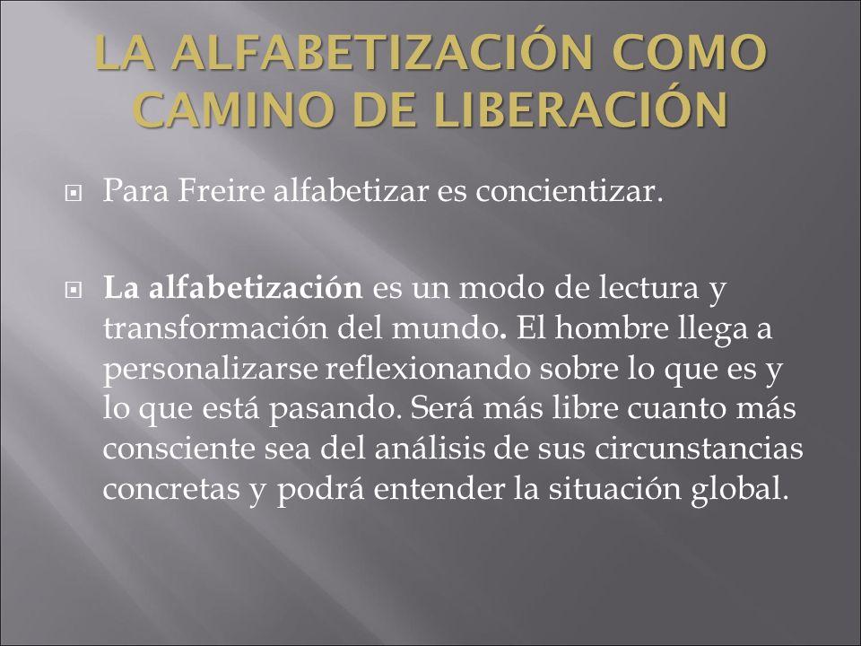 LA ALFABETIZACIÓN COMO CAMINO DE LIBERACIÓN Para Freire alfabetizar es concientizar. La alfabetización es un modo de lectura y transformación del mund