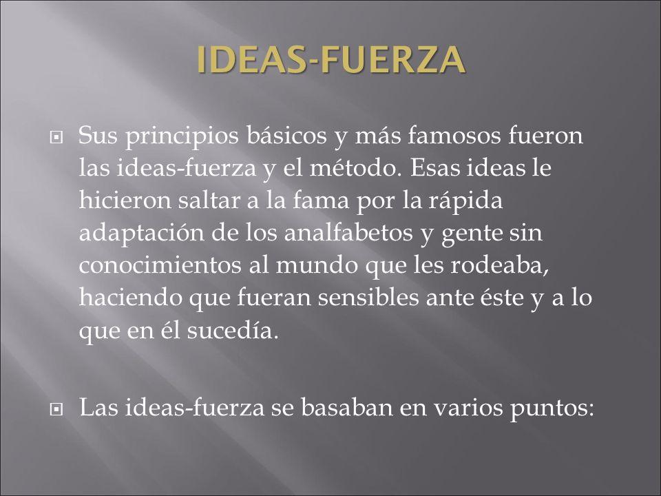 IDEAS-FUERZA Sus principios básicos y más famosos fueron las ideas-fuerza y el método. Esas ideas le hicieron saltar a la fama por la rápida adaptació