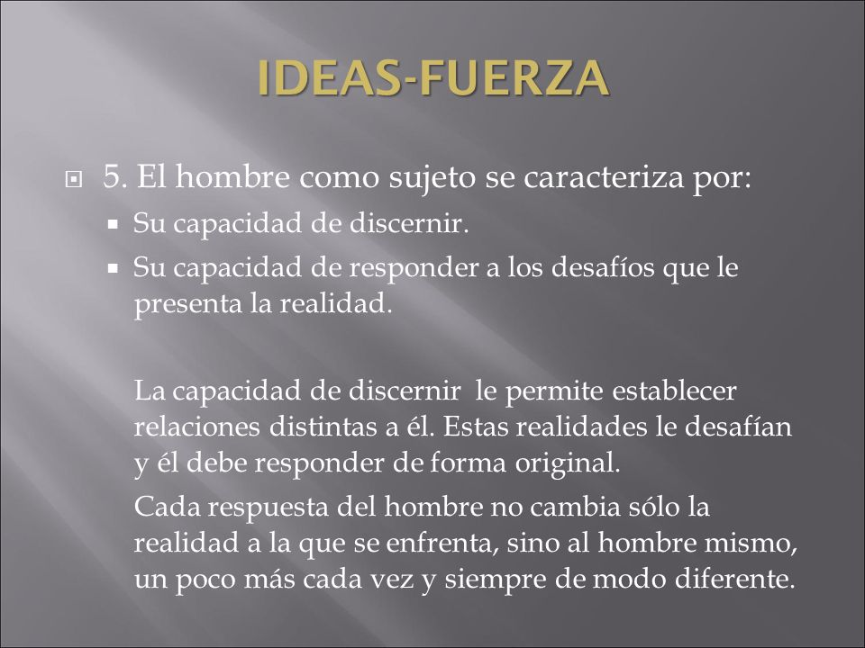 IDEAS-FUERZA 5. El hombre como sujeto se caracteriza por: Su capacidad de discernir. Su capacidad de responder a los desafíos que le presenta la reali
