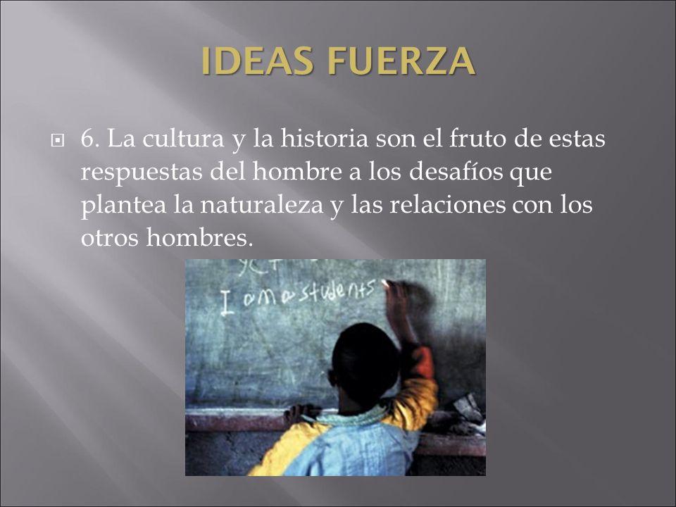 IDEAS FUERZA 6. La cultura y la historia son el fruto de estas respuestas del hombre a los desafíos que plantea la naturaleza y las relaciones con los