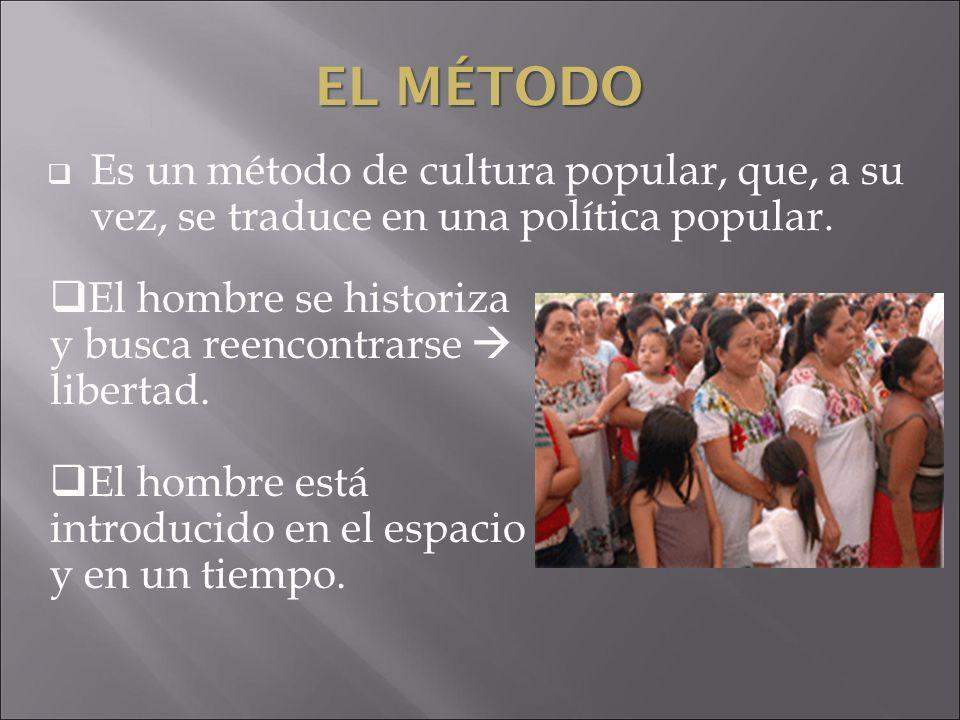 EL MÉTODO Es un método de cultura popular, que, a su vez, se traduce en una política popular. El hombre se historiza y busca reencontrarse libertad. E