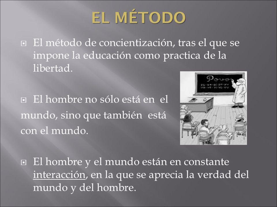 EL MÉTODO El método de concientización, tras el que se impone la educación como practica de la libertad. El hombre no sólo está en el mundo, sino que