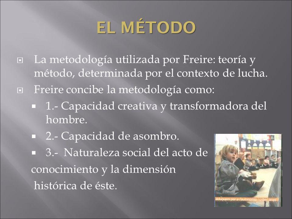 La metodología utilizada por Freire: teoría y método, determinada por el contexto de lucha. Freire concibe la metodología como: 1.- Capacidad creativa