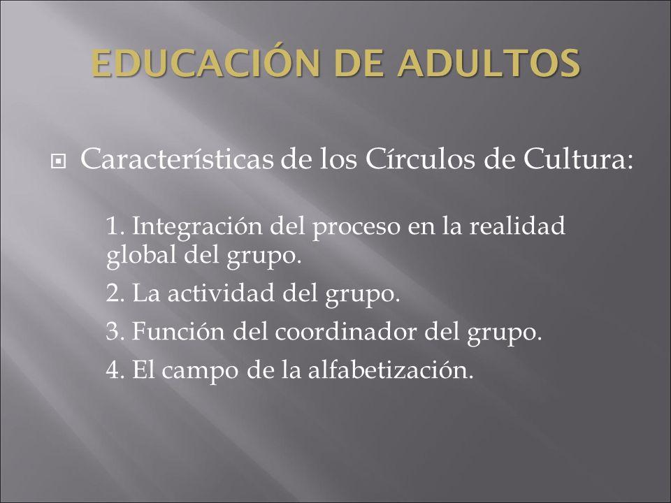 EDUCACIÓN DE ADULTOS Características de los Círculos de Cultura: 1. Integración del proceso en la realidad global del grupo. 2. La actividad del grupo