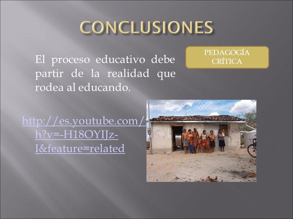 El proceso educativo debe partir de la realidad que rodea al educando. http://es.youtube.com/watc h?v=-H18OYIJz- I&feature=related PEDAGOGÍA CRÍTICA