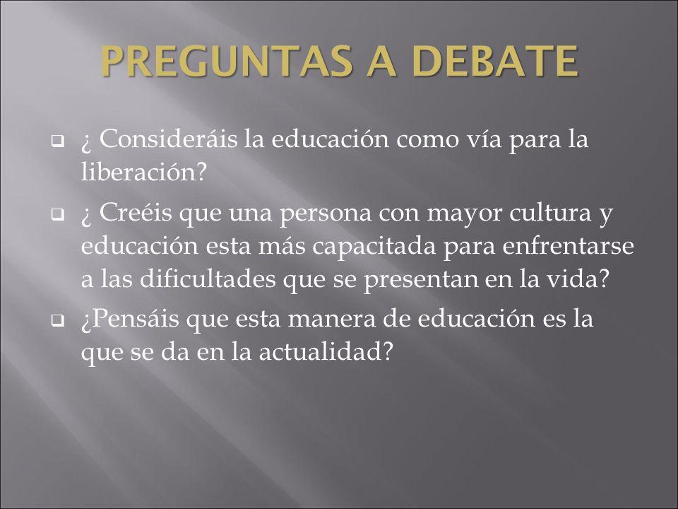 PREGUNTAS A DEBATE ¿ Consideráis la educación como vía para la liberación? ¿ Creéis que una persona con mayor cultura y educación esta más capacitada