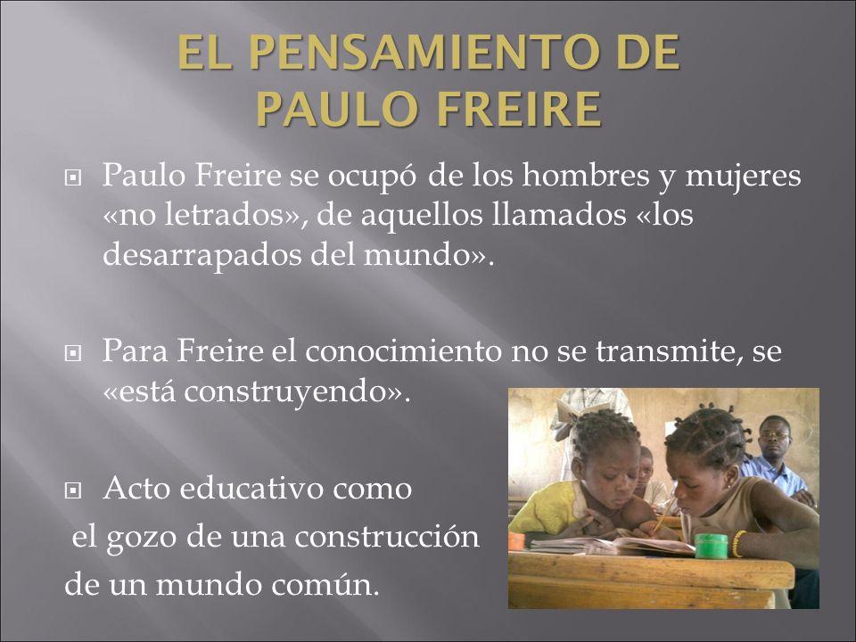 EL PENSAMIENTO DE PAULO FREIRE Paulo Freire se ocupó de los hombres y mujeres «no letrados», de aquellos llamados «los desarrapados del mundo». Para F