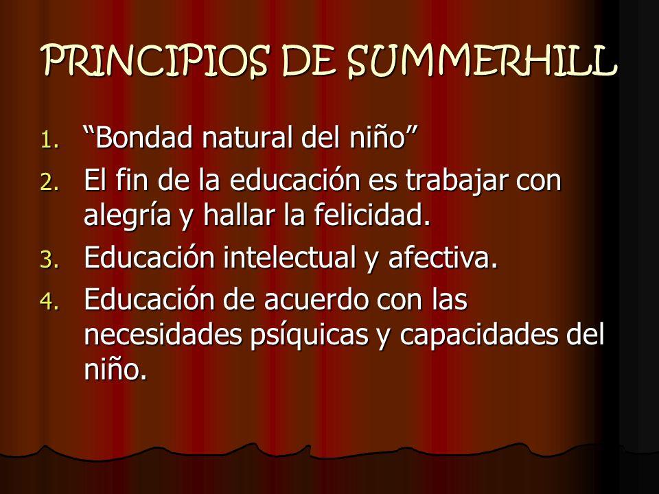 PRINCIPIOS DE SUMMERHILL 1. Bondad natural del niño 2. El fin de la educación es trabajar con alegría y hallar la felicidad. 3. Educación intelectual