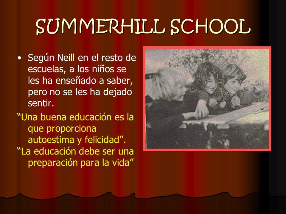 SUMMERHILL SCHOOL Según Neill en el resto de escuelas, a los niños se les ha enseñado a saber, pero no se les ha dejado sentir. Una buena educación es