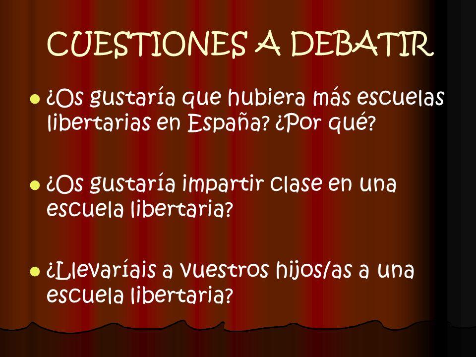 CUESTIONES A DEBATIR ¿Os gustaría que hubiera más escuelas libertarias en España? ¿Por qué? ¿Os gustaría impartir clase en una escuela libertaria? ¿Ll