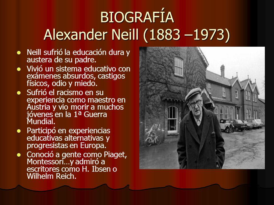 BIOGRAFÍA Alexander Neill (1883 –1973) Neill sufrió la educación dura y austera de su padre. Vivió un sistema educativo con exámenes absurdos, castigo