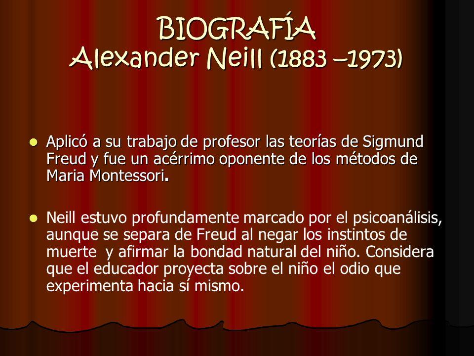 BIOGRAFÍA Alexander Neill (1883 –1973) A partir de 1923 se ocupa de niños caracteriales y sacó la conclusión de que lo que convierte a los niños en neuróticos y delincuentes son las enseñanzas de tipo moral y la represiones sexuales.