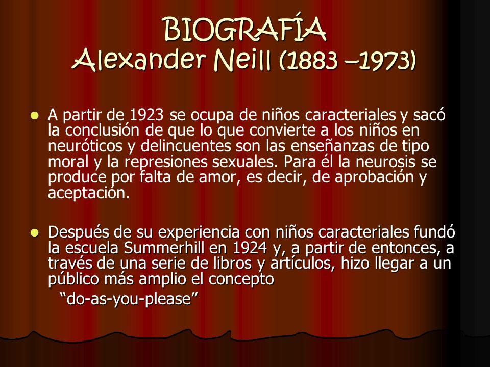 BIOGRAFÍA Alexander Neill (1883 –1973) A partir de 1923 se ocupa de niños caracteriales y sacó la conclusión de que lo que convierte a los niños en ne