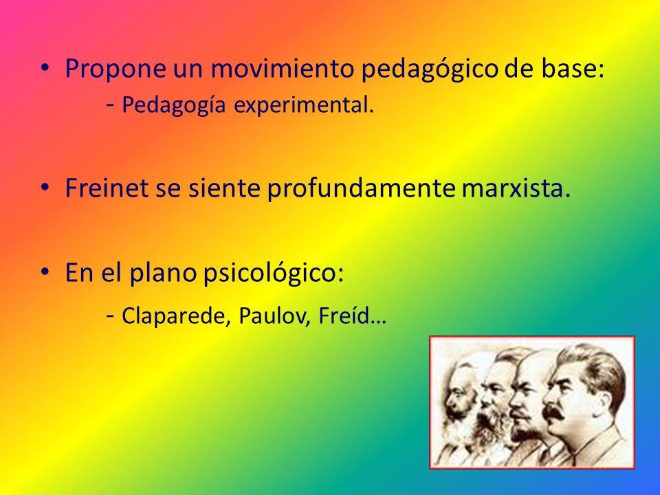 Propone un movimiento pedagógico de base: - Pedagogía experimental. Freinet se siente profundamente marxista. En el plano psicológico: - Claparede, Pa