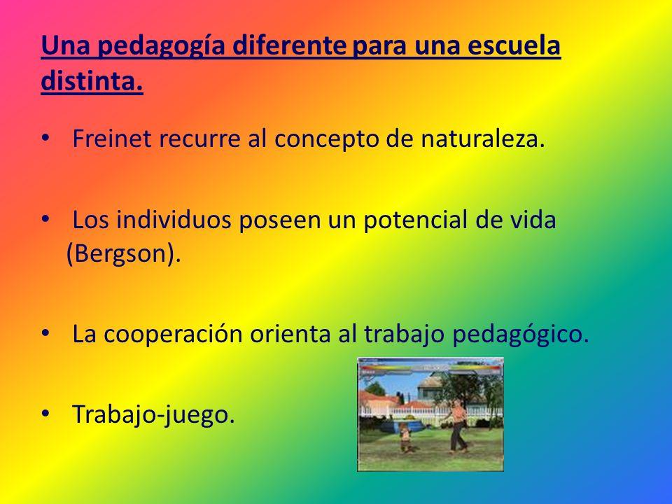 Una pedagogía diferente para una escuela distinta. Freinet recurre al concepto de naturaleza. Los individuos poseen un potencial de vida (Bergson). La