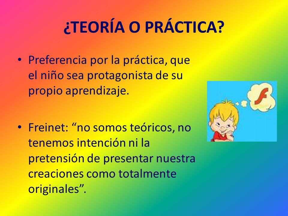 ¿TEORÍA O PRÁCTICA? Preferencia por la práctica, que el niño sea protagonista de su propio aprendizaje. Freinet: no somos teóricos, no tenemos intenci